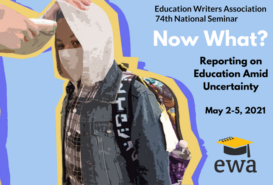 EWA 74th National Seminar Promotional Image: Now What? Reporting on Education Amid Uncertainty, May 2-5, 2021